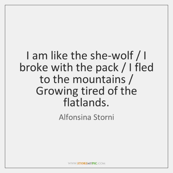 I am like the she-wolf / I broke with the pack / I fled ...