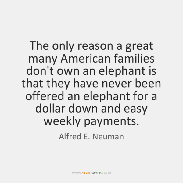 The only reason a great many American families don't own an elephant ...