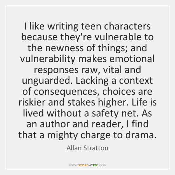 I like writing teen characters because they're vulnerable to the newness of ...