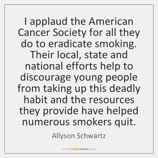 I applaud the American Cancer Society for all they do to eradicate ...