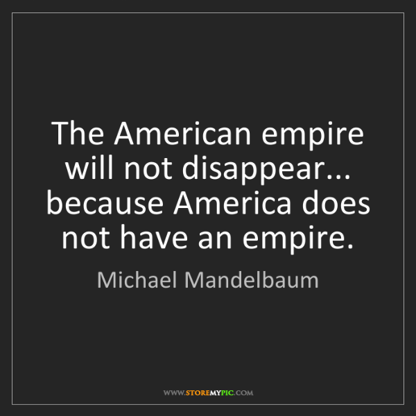 Michael Mandelbaum: The American empire will not disappear... because America...