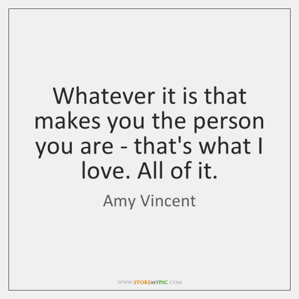 Whatever it is that makes you the person you are - that's ...