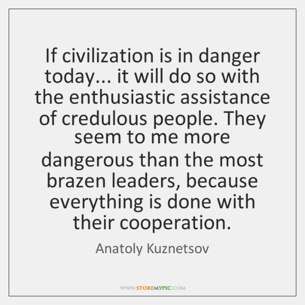 If civilization is in danger today... it will do so with the ...