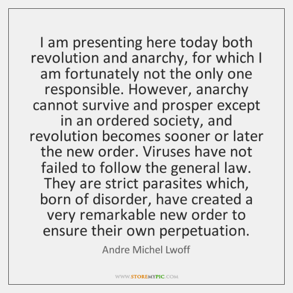 I am presenting here today both revolution and anarchy, for which I ...