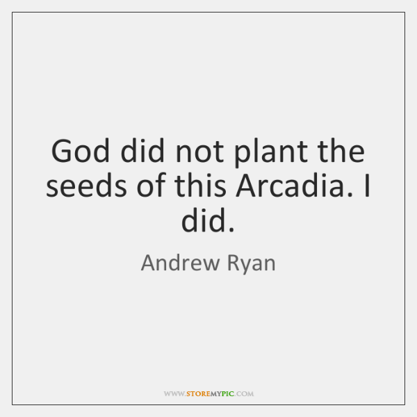 God did not plant the seeds of this Arcadia. I did.