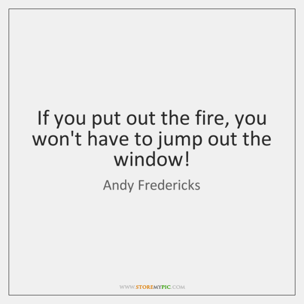 If you put out the fire, you won't have to jump out ...