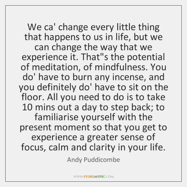 We ca' change every little thing that happens to us in life, ...