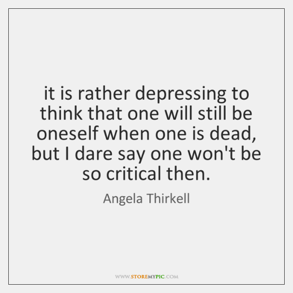 it is rather depressing to think that one will still be oneself ...