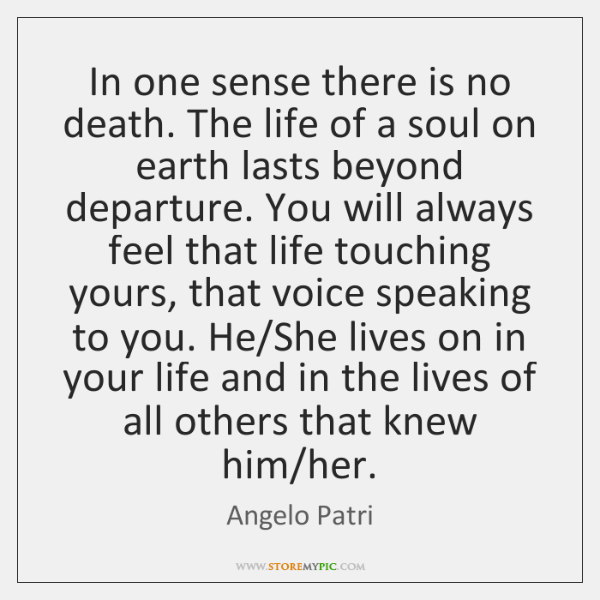 In one sense there is no death. The life of a soul ...