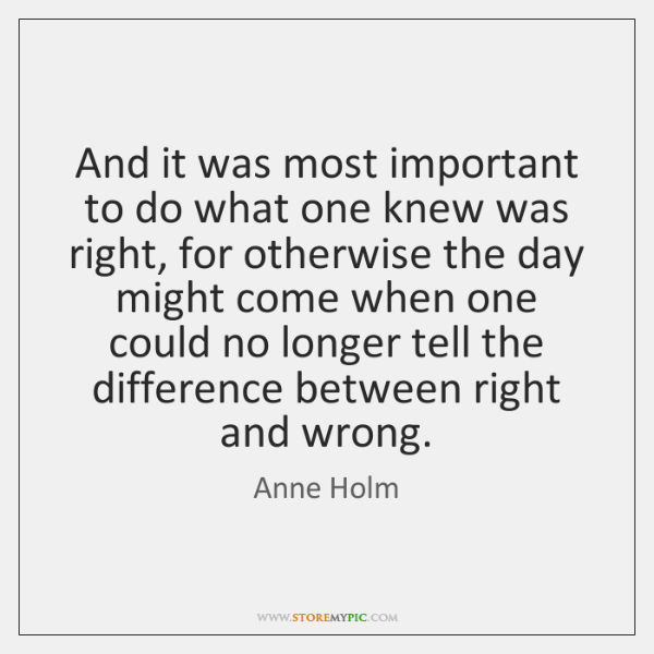 And it was most important to do what one knew was right, ...