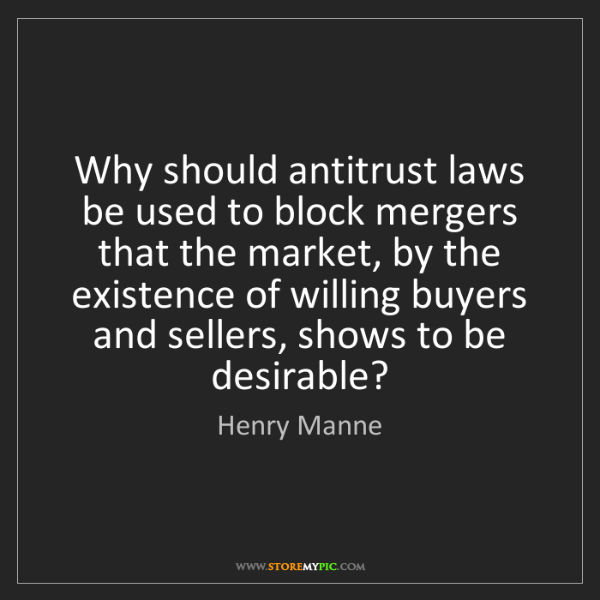 Henry Manne: Why should antitrust laws be used to block mergers that...