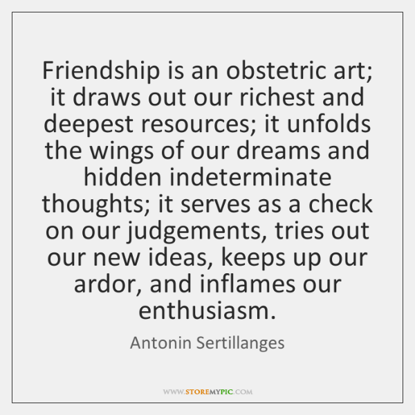Friendship is an obstetric art; it draws out our richest and deepest ...