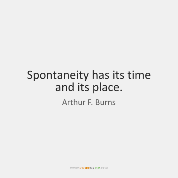 Spontaneity has its time and its place.