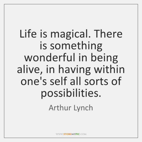 Life is magical. There is something wonderful in being alive, in having ...