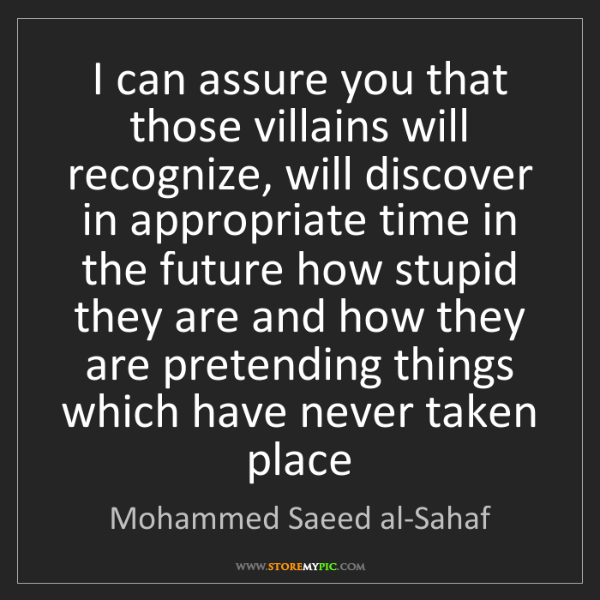Mohammed Saeed al-Sahaf: I can assure you that those villains will recognize,...