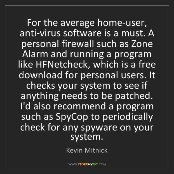 Kevin Mitnick: For the average home-user, anti-virus software is a must....