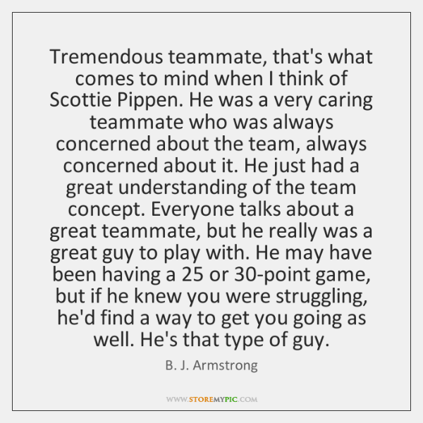 Tremendous teammate, that's what comes to mind when I think of Scottie ...