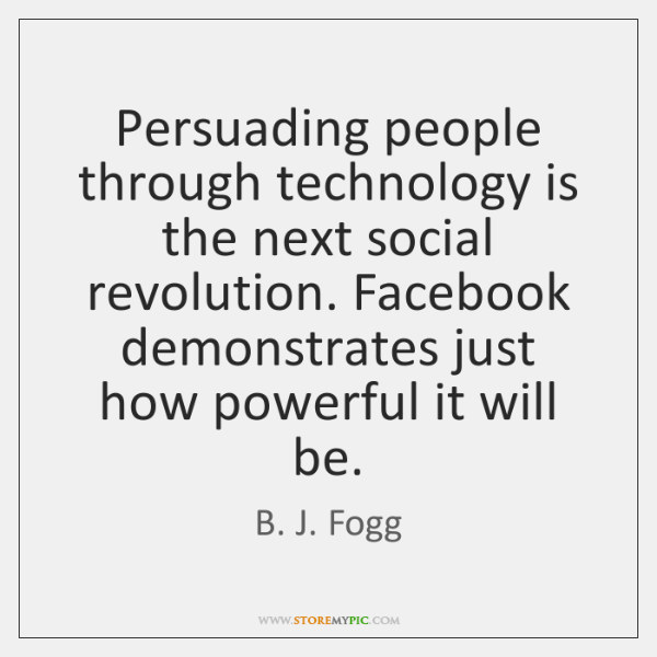 Persuading people through technology is the next social revolution. Facebook demonstrates just ...