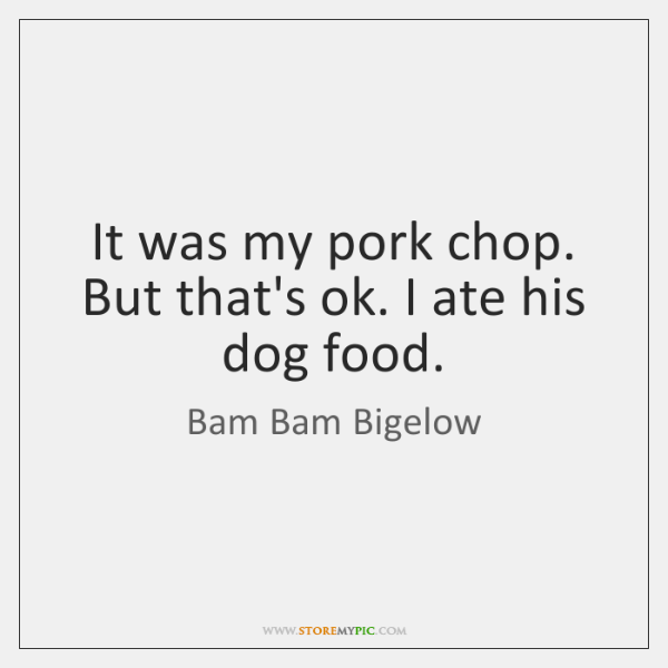 It was my pork chop. But that's ok. I ate his dog ...