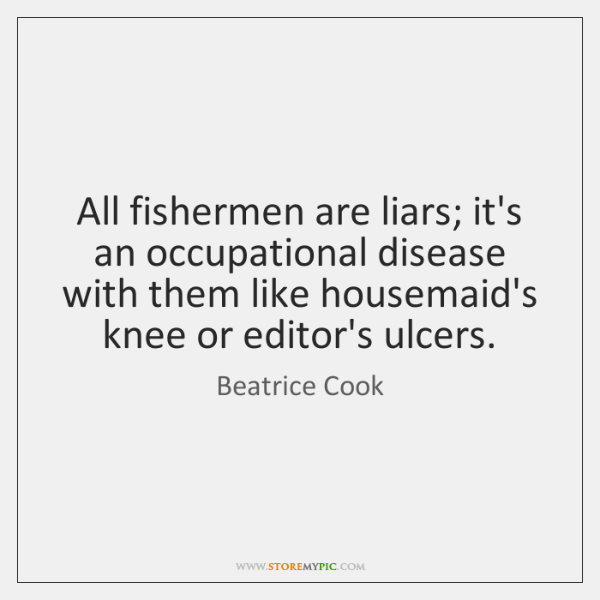 All fishermen are liars; it's an occupational disease with them like housemaid's ...