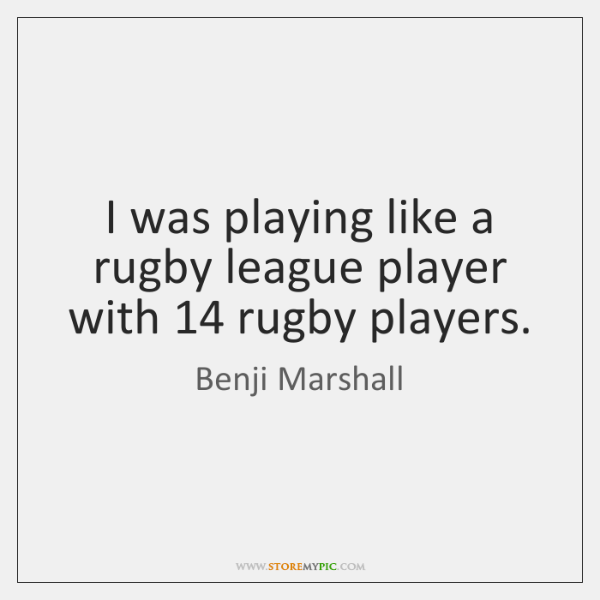 I was playing like a rugby league player with 14 rugby players.