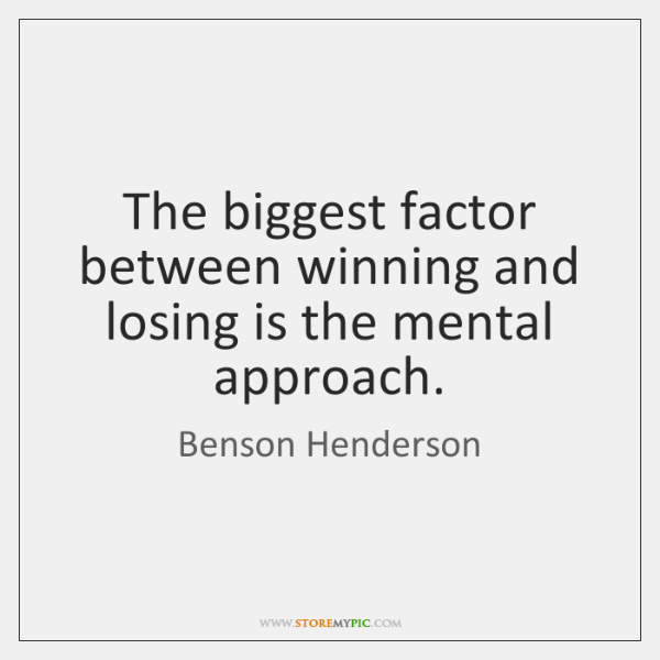The biggest factor between winning and losing is the mental approach.