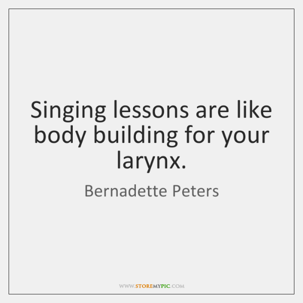 Singing lessons are like body building for your larynx.