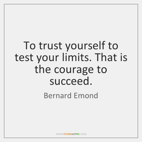 To trust yourself to test your limits. That is the courage to ...