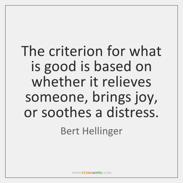 The criterion for what is good is based on whether it relieves ...