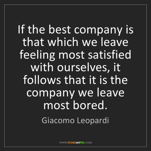 Giacomo Leopardi: If the best company is that which we leave feeling most...