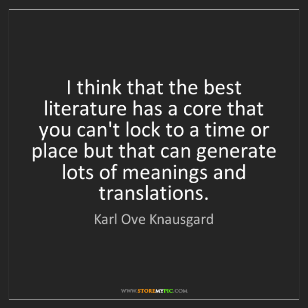 Karl Ove Knausgard: I think that the best literature has a core that you...