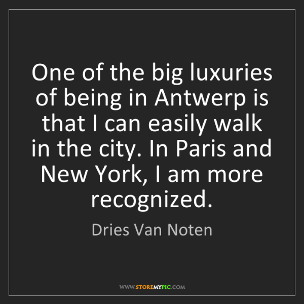 Dries Van Noten: One of the big luxuries of being in Antwerp is that I...
