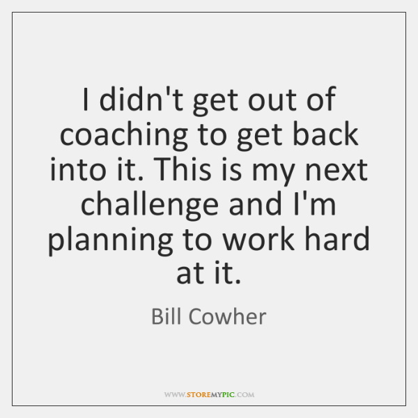 I didn't get out of coaching to get back into it. This ...
