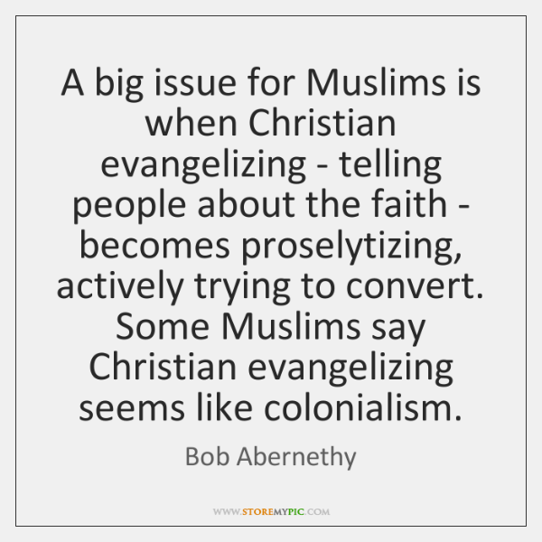 A big issue for Muslims is when Christian evangelizing - telling people ...