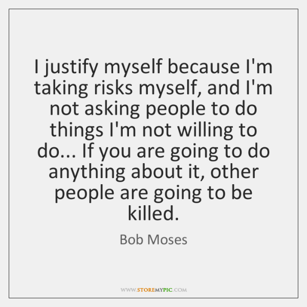 I justify myself because I'm taking risks myself, and I'm not asking ...