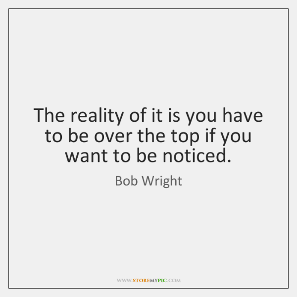 The reality of it is you have to be over the top ...