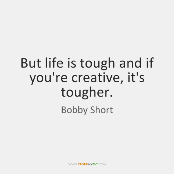 But life is tough and if you're creative, it's tougher.