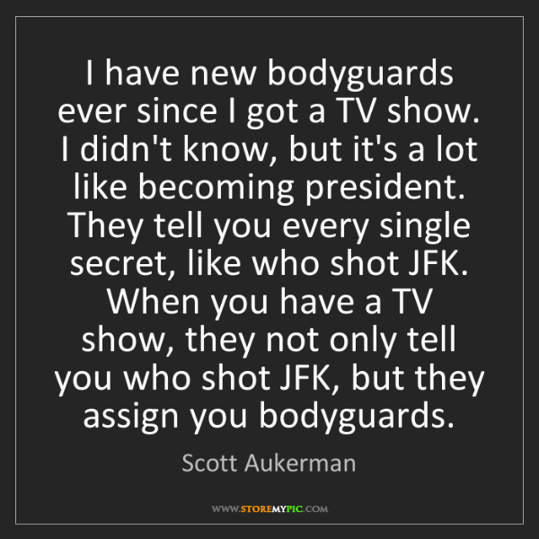 Scott Aukerman: I have new bodyguards ever since I got a TV show. I didn't...