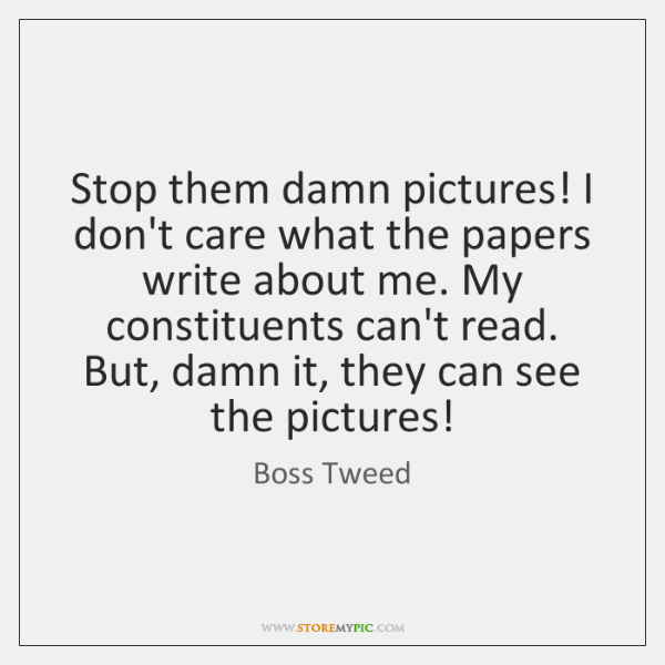 Stop them damn pictures! I don't care what the papers write about ...