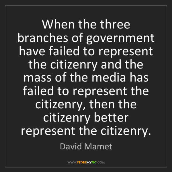 David Mamet: When the three branches of government have failed to...