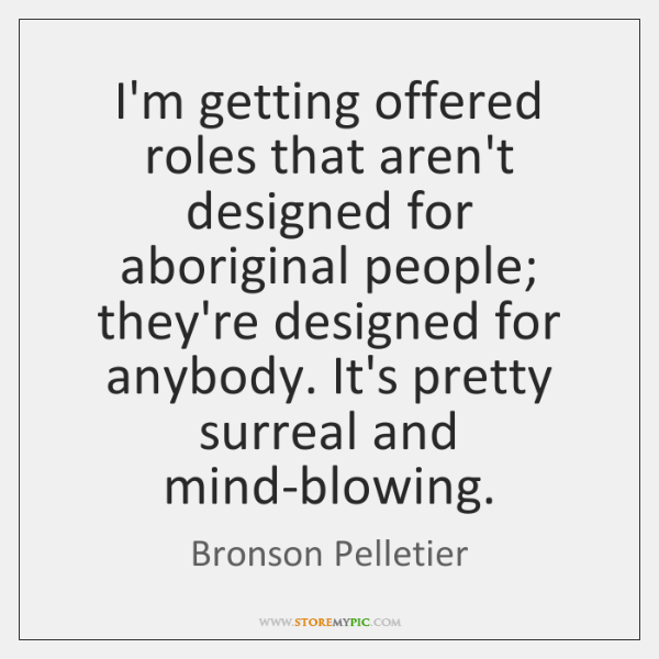 I'm getting offered roles that aren't designed for aboriginal people; they're designed ...