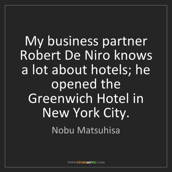 Nobu Matsuhisa: My business partner Robert De Niro knows a lot about...