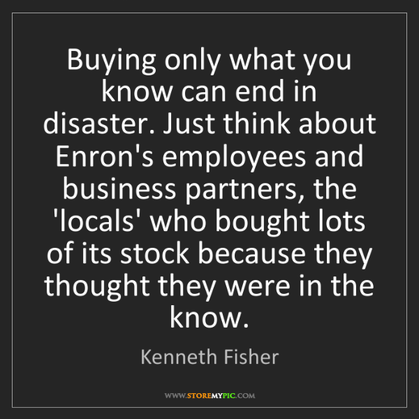 Kenneth Fisher: Buying only what you know can end in disaster. Just think...