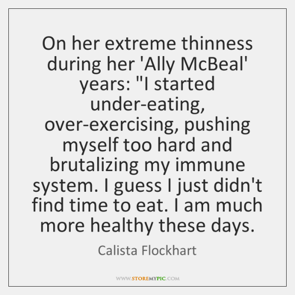 "On her extreme thinness during her 'Ally McBeal' years: ""I started under-eating, ..."