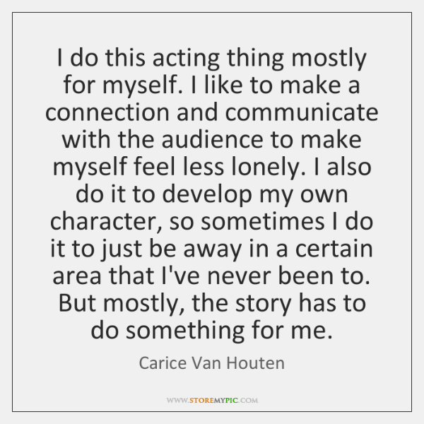 I do this acting thing mostly for myself. I like to make ...