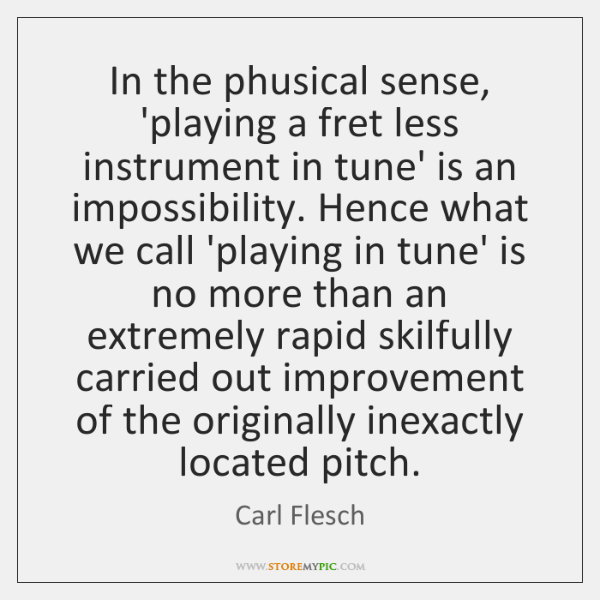 In the phusical sense, 'playing a fret less instrument in tune' is ...