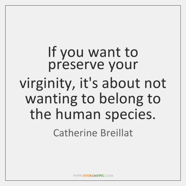 If you want to preserve your virginity, it's about not wanting to ...