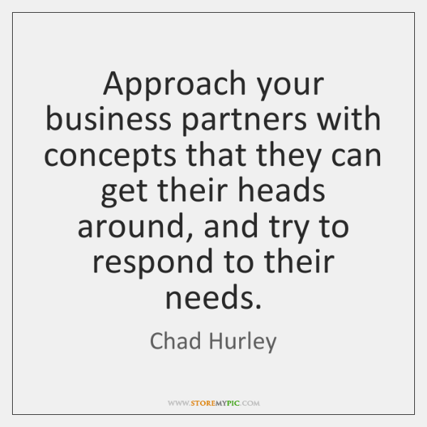 Approach your business partners with concepts that they can get their heads ...
