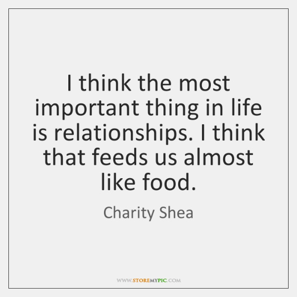 I think the most important thing in life is relationships. I think ...