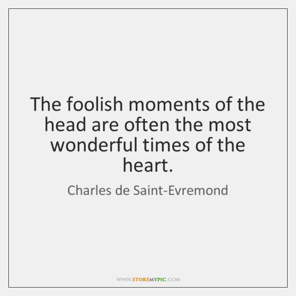 The foolish moments of the head are often the most wonderful times ...